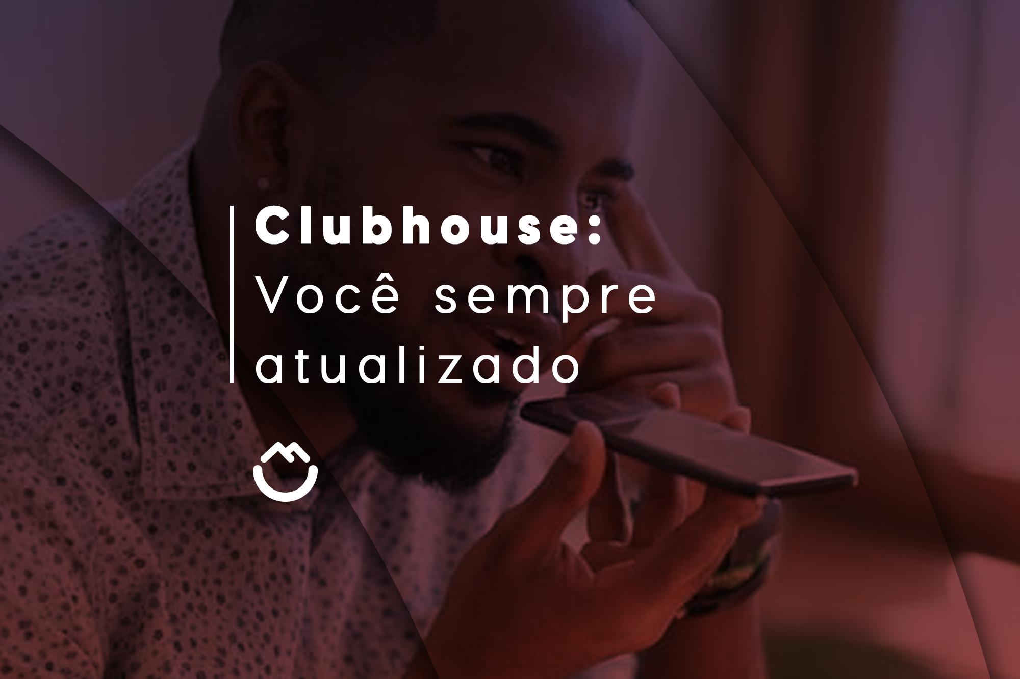 Clubhouse: você sempre atualizado